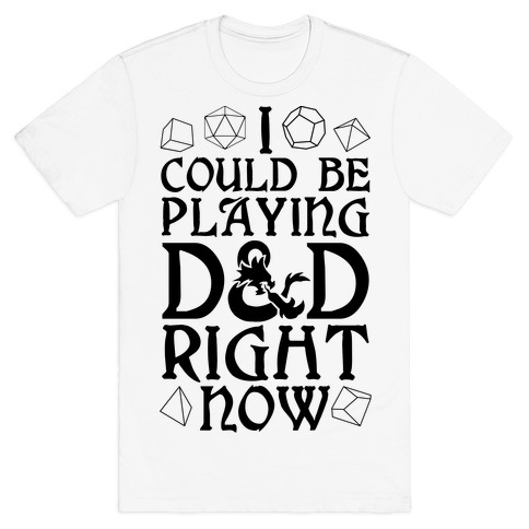 I Could Be Playing D&D Right Now T-Shirt