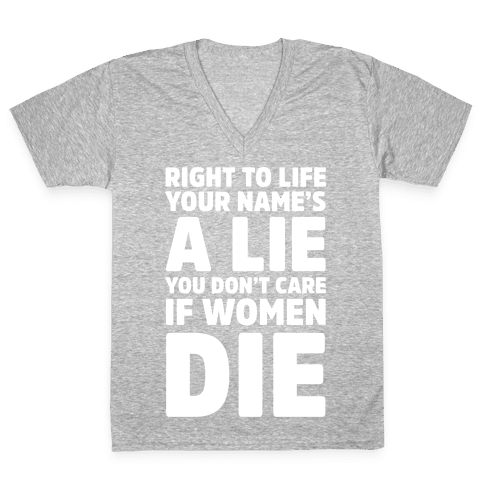 Right To Life Your Name's A Lie You Don't Care If Women Die V-Neck Tee Shirt
