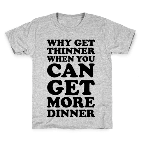 Why Get Thinner When You Can Get More Dinner Kids T-Shirt