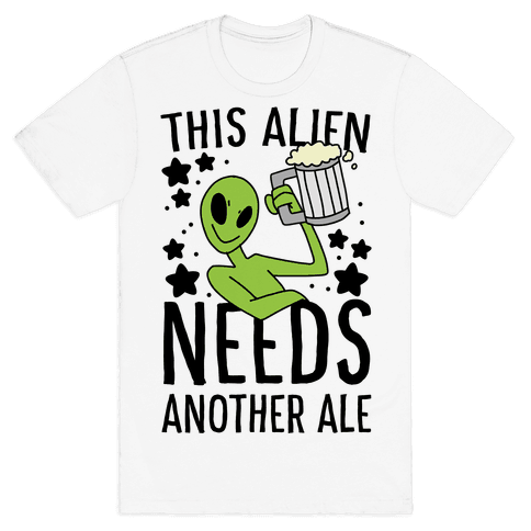 This Alien Needs Another Ale Mens/Unisex T-Shirt