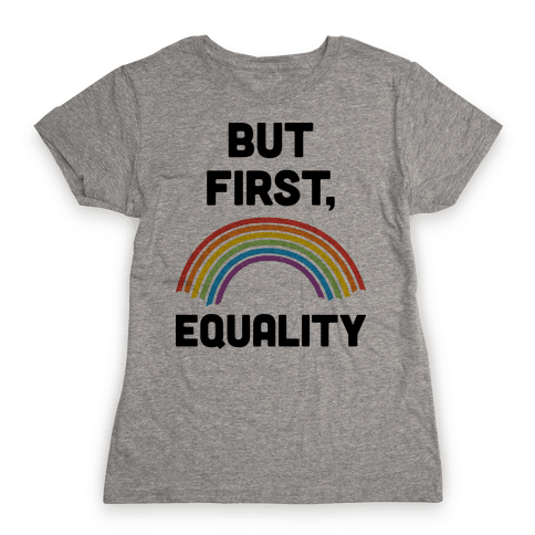 But First, Equality Womens T-Shirt