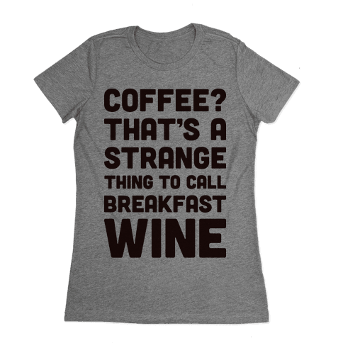 Coffee? That's A Strange Thing To Call Breakfast Wine Womens T-Shirt