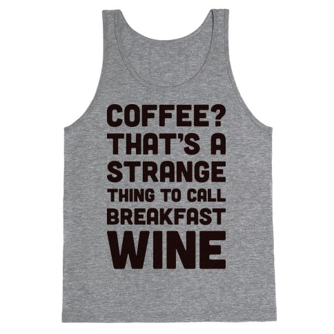 Coffee? That's A Strange Thing To Call Breakfast Wine Tank Top