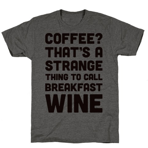 Coffee? That's A Strange Thing To Call Breakfast Wine T-Shirt