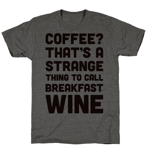 Coffee? That's A Strange Thing To Call Breakfast Wine Mens/Unisex T-Shirt