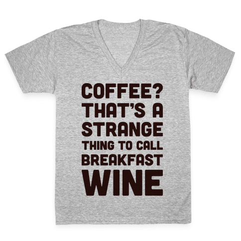 Coffee? That's A Strange Thing To Call Breakfast Wine V-Neck Tee Shirt