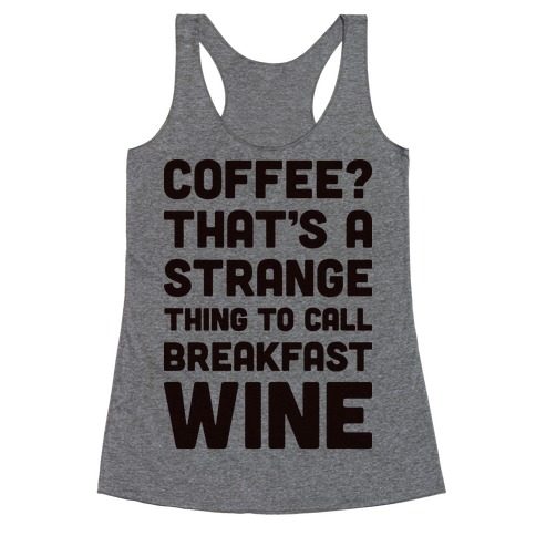 Coffee? That's A Strange Thing To Call Breakfast Wine Racerback Tank Top