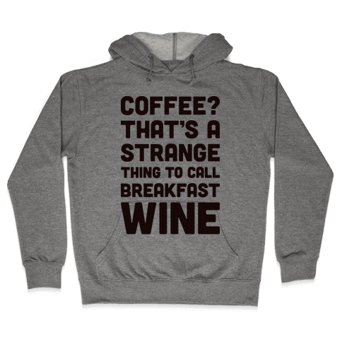Coffee? That's A Strange Thing To Call Breakfast Wine Hooded Sweatshirt