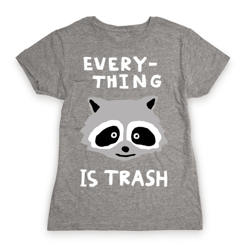 Everything Is Trash Womens T-Shirt