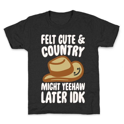 75c06540e Felt Cute and Country Might Yeehaw Later IDK Parody White Print Kids T-Shirt