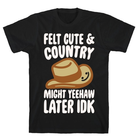 Felt Cute and Country Might Yeehaw Later IDK Parody White Print T-Shirt