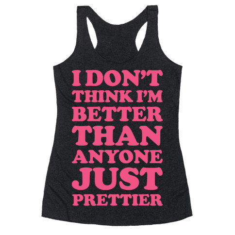 I Don't Think I'm Better Than Anyone Just Prettier White Racerback Tank Top