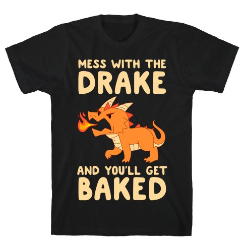 Mess With The Drake And You'll Get Baked T-Shirt