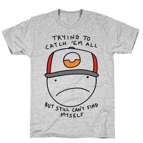 Trying TO Catch 'Em All But Still Can't Find Myself Mens T-Shirt