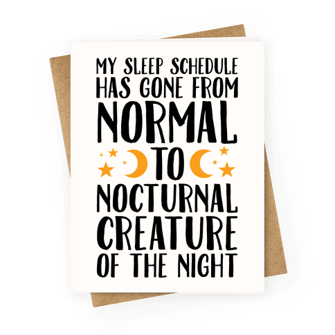 My Sleep Schedule Has Gone From NORMAL To NOCTURNAL CREATURE OF THE NIGHT Greeting Card