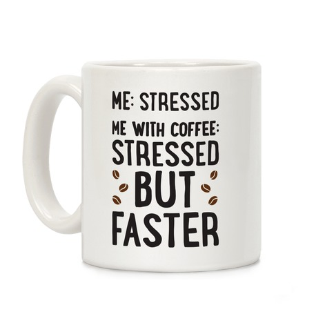 Me: Stressed Me with Coffee: Stressed But FASTER Coffee Mug