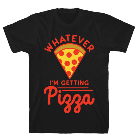 Whatever I'm Getting Pizza Mens T-Shirt