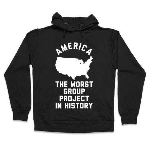 America The Worst Group Project In History  Hooded Sweatshirt