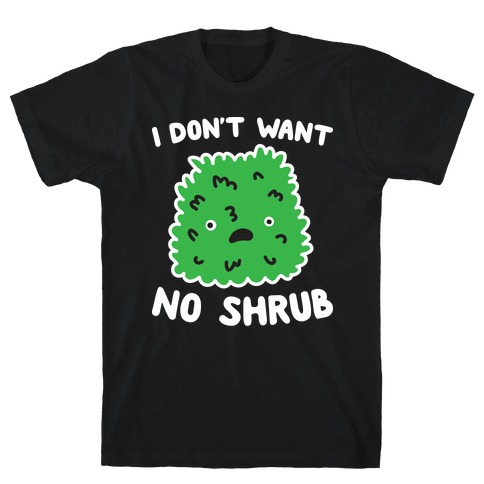 I Don't Want No Shrub Parody T-Shirt
