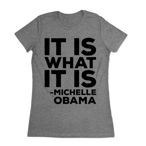 It Is What It Is Michelle Obama Womens T-Shirt