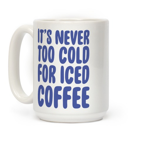 It's Never Too Cold for Iced Coffee Coffee Mug