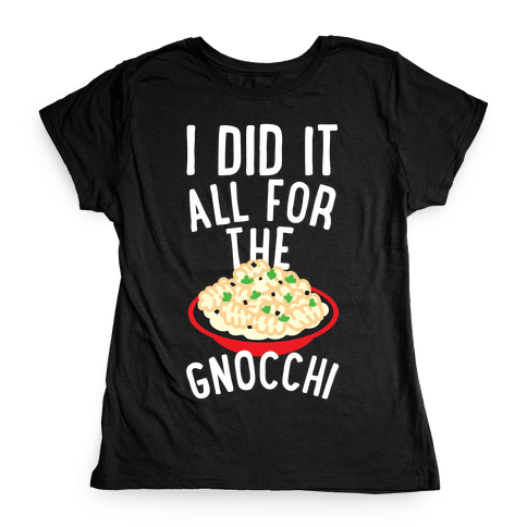 I Did It All For the Gnocchi Womens T-Shirt