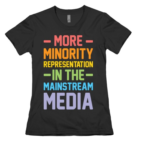More Minority Representation In The Mainstream Media Womens T-Shirt