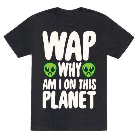 WAP Why Am I On This Planet Parody White Print T-Shirt