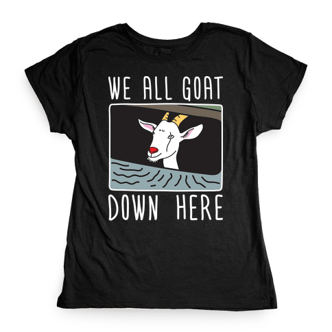We All Goat Down Here Womens T-Shirt