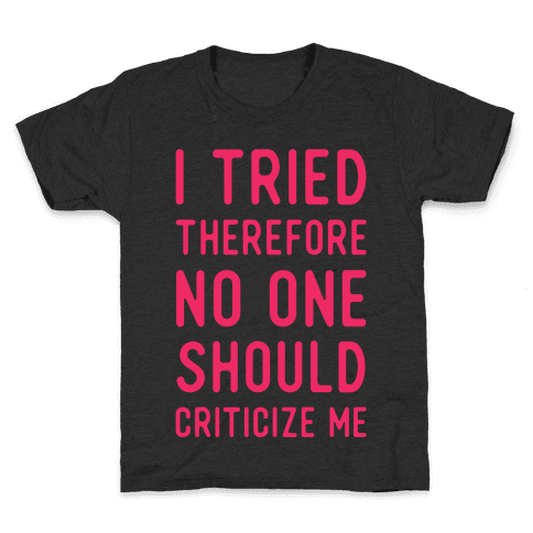 I Tried Therefore No One Should Criticize Me Kids T-Shirt