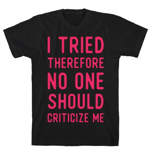 I Tried Therefore No One Should Criticize Me T-Shirt