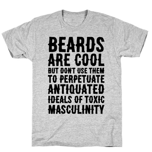 Beards Are Cool But Don't Use Them To Perpetuate Antiquated Ideals of Toxic Masculinity T-Shirt
