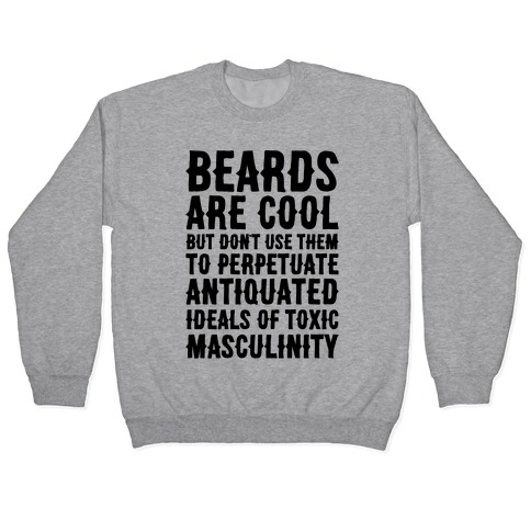 Beards Are Cool But Don't Use Them To Perpetuate Antiquated Ideals of Toxic Masculinity Pullover