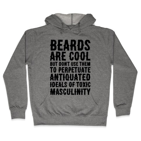 Beards Are Cool But Don't Use Them To Perpetuate Antiquated Ideals of Toxic Masculinity Hooded Sweatshirt