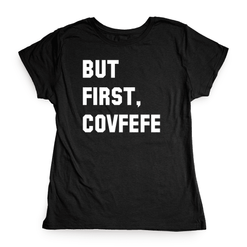 But First, Covfefe Womens T-Shirt