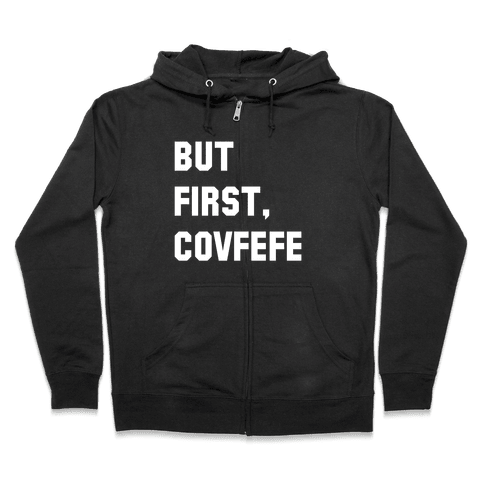 But First, Covfefe Zip Hoodie