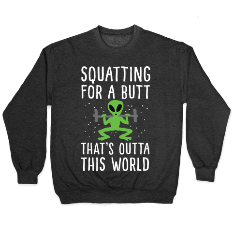 Squatting For A Butt That's Outta This World Pullover