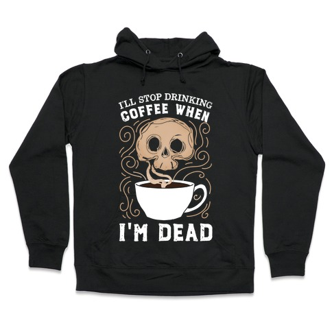 I'll stop drinking coffee when I'm DEAD! Hooded Sweatshirt