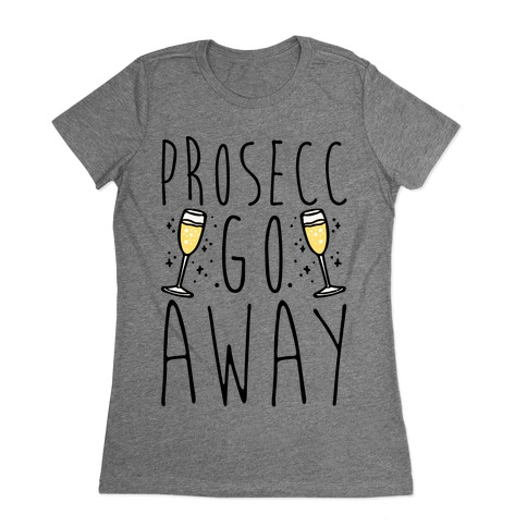 Prosecc Go Away  Womens T-Shirt