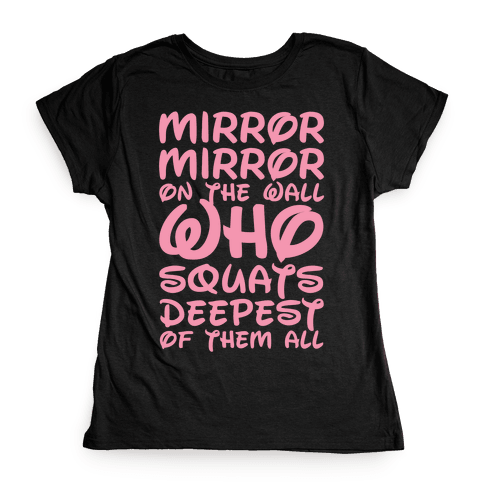 Mirror Mirror On The Wall Who Squats Deepest Of Them All Womens T-Shirt