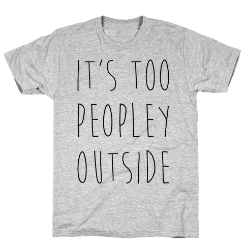 It's Too Peopley Out Mens T-Shirt