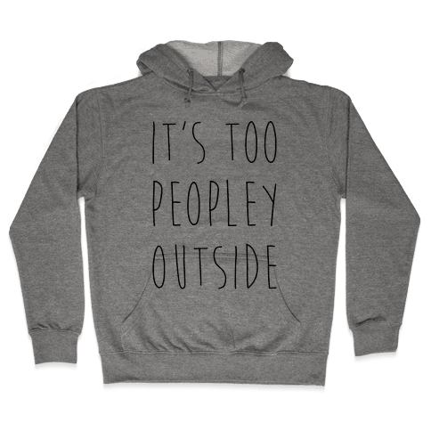 It's Too Peopley Out Hooded Sweatshirt
