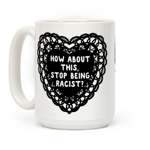 How About this, Stop Being Racist? Valentine Coffee Mug