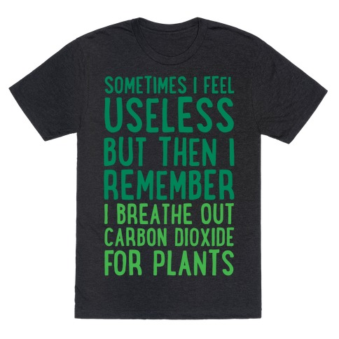 Sometimes I Feel Useless But Then I Remember I Breathe Out Carbon Dioxide For Plants White Print T-Shirt
