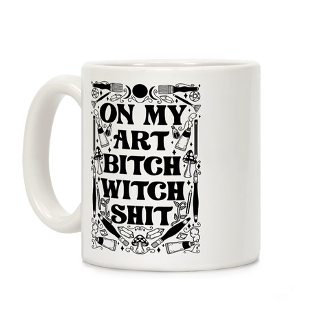 On My Art Bitch Witch Shit Coffee Mug