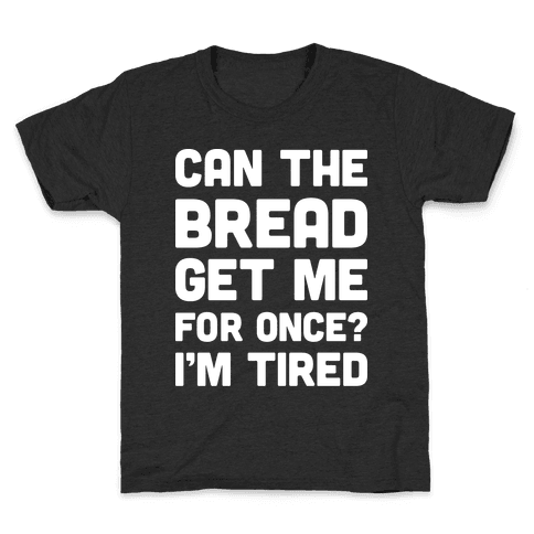 Can The Bread Get Me For Once? I'm Tired Kids T-Shirt
