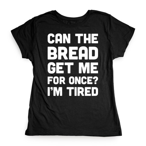 Can The Bread Get Me For Once? I'm Tired Womens T-Shirt