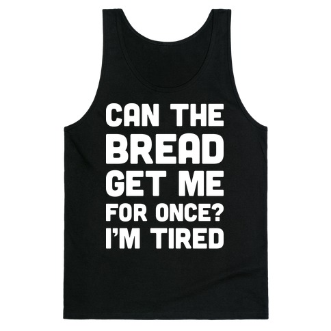 Can The Bread Get Me For Once? I'm Tired Tank Top