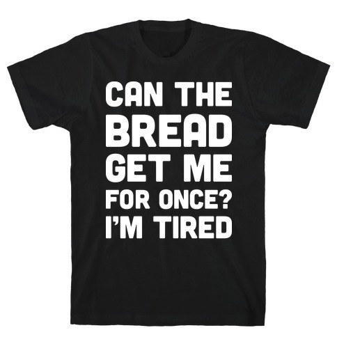 Can The Bread Get Me For Once? I'm Tired T-Shirt