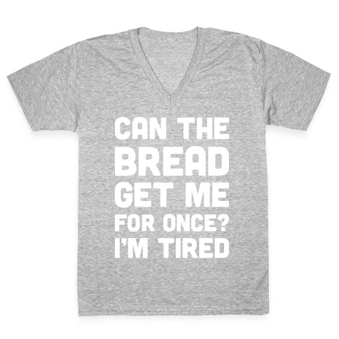 Can The Bread Get Me For Once? I'm Tired V-Neck Tee Shirt